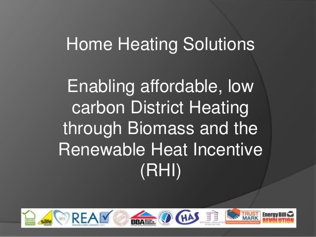 Home Heating Solutions Enabling affordable, low carbon District Heatingthrough Biomass and theRenewable Heat Incentive    ...