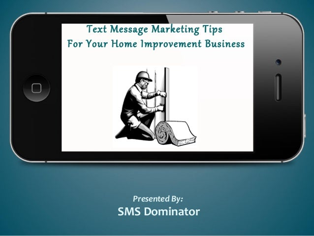 Text Message Marketing TipsFor Your Home Improvement BusinessPresented By:SMS Dominator