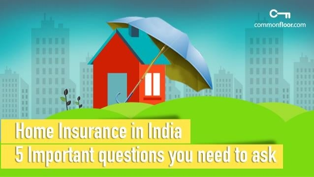 5 Important Questions You Need To Ask While Getting A Home Insurance In India