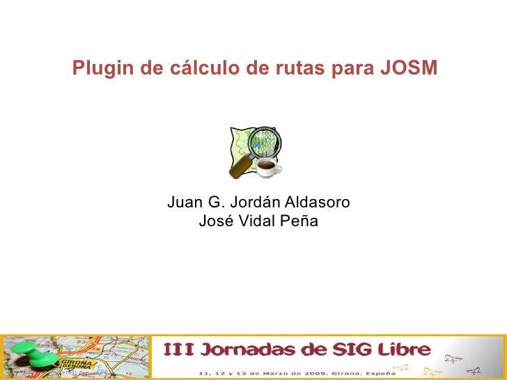 Plugin de cálculo de rutas para JOSM <ul><ul><li>Juan G. Jordán Aldasoro </li></ul></ul><ul><ul><li>José Vidal Peña </li><...