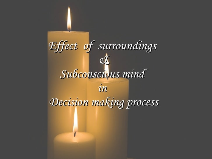 Effect of surroundings           &   Subconscious mind           in Decision making process