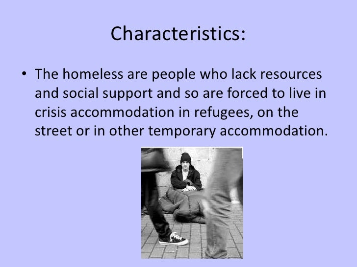 Characteristics:<br />The homeless are people who lack resources and social support and so are forced to live in crisis ac...
