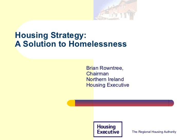 Housing Strategy:A Solution to Homelessness                Brian Rowntree,                Chairman                Northern...