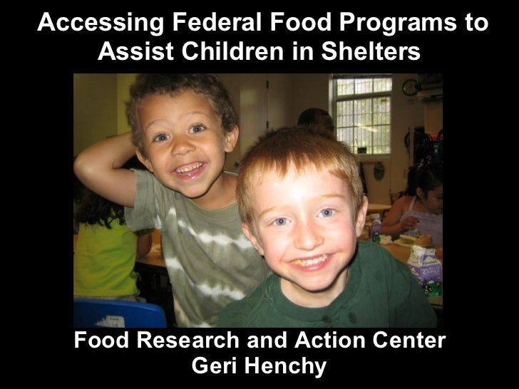Accessing Federal Food Programs to Assist Children in Shelters Food Research and Action Center Geri Henchy