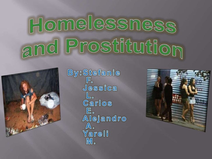 Homelessness <br />and Prostitution<br />By:Stefanie <br />F.<br />     Jessica <br />L.<br />     Carlos <br />E.        ...