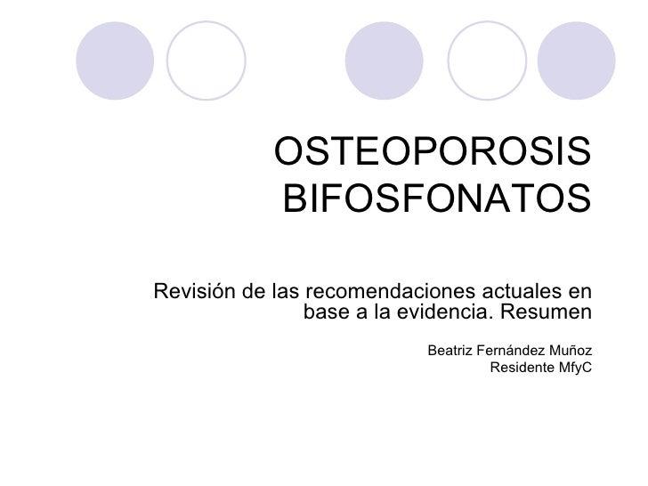 OSTEOPOROSIS BIFOSFONATOS Revisión de las recomendaciones actuales en base a la evidencia. Resumen Beatriz Fernández Muñoz...
