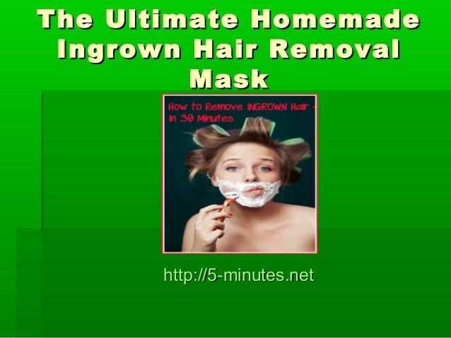 The Ultimate HomemadeThe Ultimate HomemadeIngrown Hair RemovalIngrown Hair RemovalMaskMaskhttp://5-minutes.nethttp://5-min...