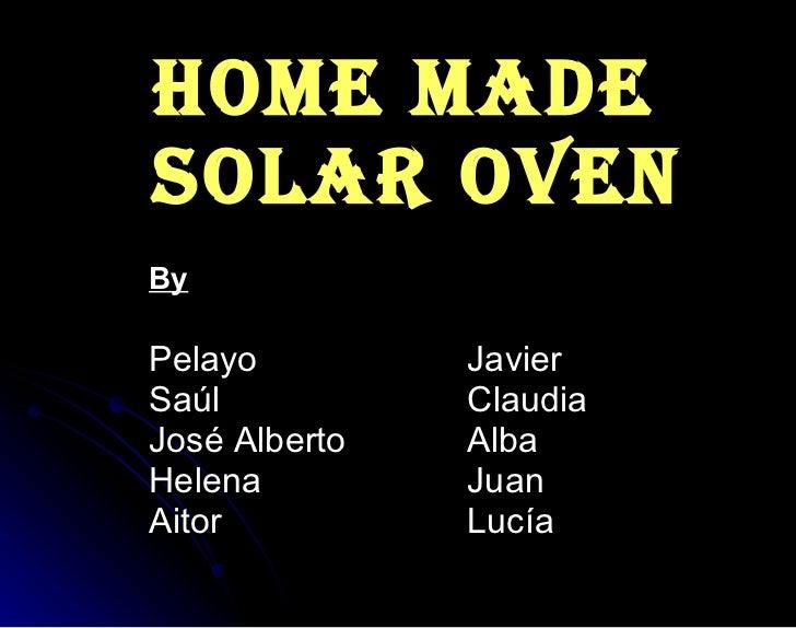 HOME MADE  SOLAR OVEN <ul><li>By </li></ul><ul><li>Pelayo Javier </li></ul><ul><li>Saúl Claudia </li></ul><ul><li>José Alb...