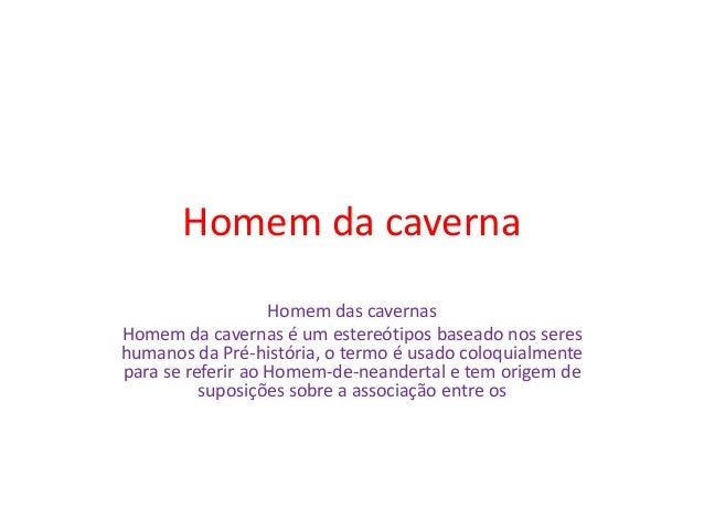 Homem da caverna Homem das cavernas Homem da cavernas é um estereótipos baseado nos seres humanos da Pré-história, o termo...