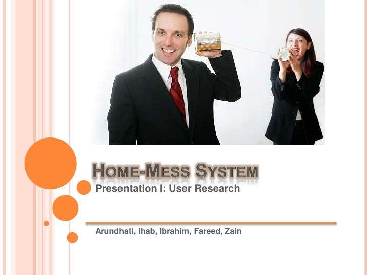Home-Mess System <br />Presentation I: User Research Arundhati, Ihab, Ibrahim, Fareed, Zain<br />