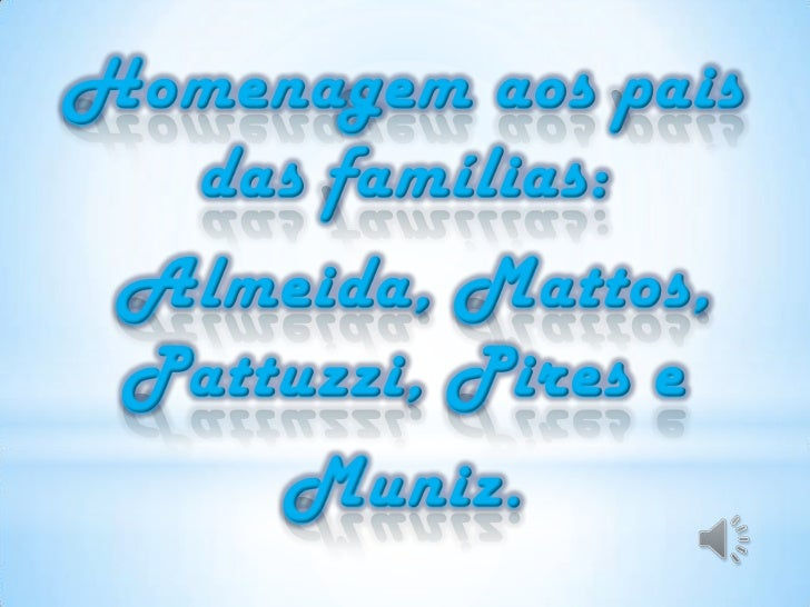 Homenagem aos pais das famílias:<br /> Almeida, Mattos, Pattuzzi, Pires e<br />Muniz.<br />