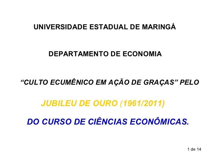 """UNIVERSIDADE ESTADUAL DE MARINGÁ DEPARTAMENTO DE ECONOMIA JUBILEU   DE OURO  ( 1961/2011) """" CULTO ECUMÊNICO EM AÇÃO DE GRA..."""