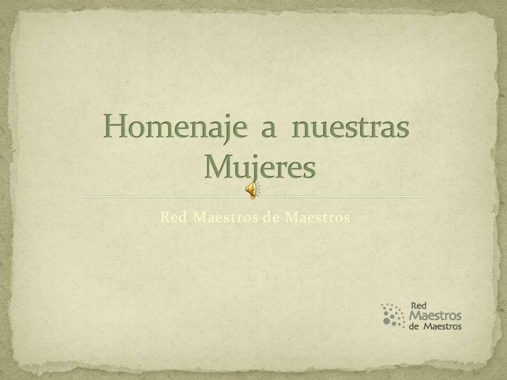 Red Maestros de Maestros<br />Homenaje  a  nuestras Mujeres<br />