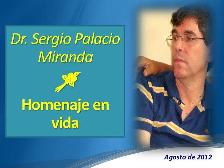 Dr. Sergio Palacio     Miranda       Homenaje en    vida                     Agosto de 2012