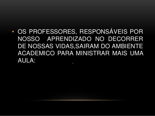 • OS PROFESSORES, RESPONSÁVEIS POR NOSSO APRENDIZADO NO DECORRER DE NOSSAS VIDAS,SAIRAM DO AMBIENTE ACADEMICO PARA MINISTR...