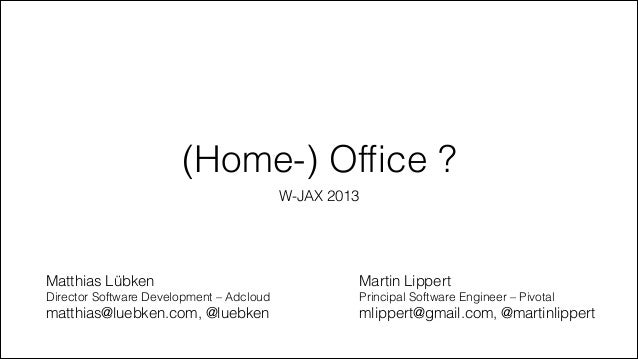 (Home-) Office ? W-JAX 2013  Matthias Lübken  Martin Lippert  Director Software Development – Adcloud  Principal Software E...