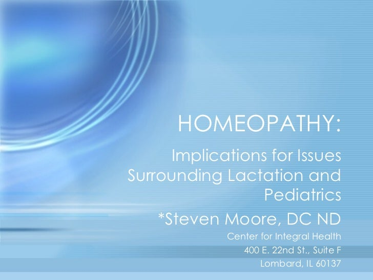 HOMEOPATHY: Implications for Issues Surrounding Lactation and Pediatrics *Steven Moore, DC ND Center for Integral Health 4...
