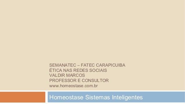 SEMANATEC – FATEC CARAPICUIBAÉTICA NAS REDES SOCIAISVALDIR MARCOSPROFESSOR E CONSULTORwww.homeostase.com.brHomeostase Sist...