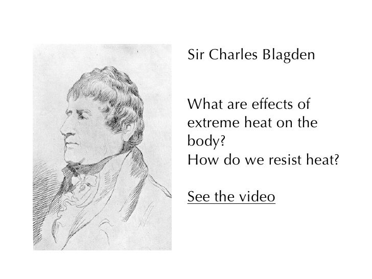 Sir Charles Blagden   What are effects of extreme heat on the body? How do we resist heat?  See the video