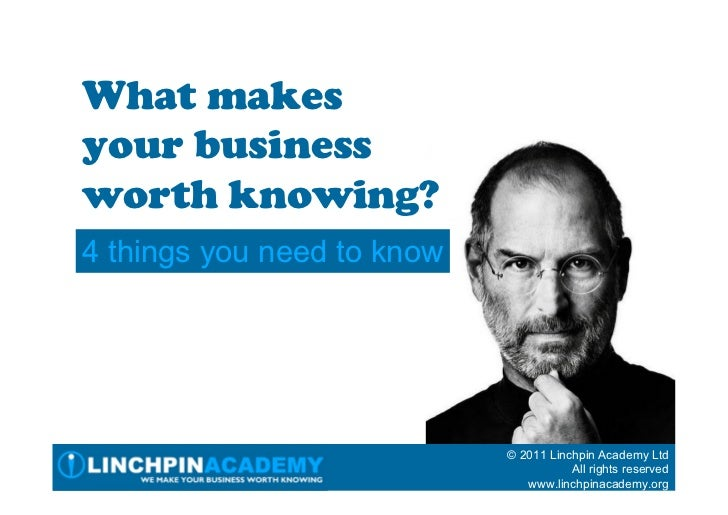 What makesyour businessworth knowing?4 things you need to know                            © 2011 Linchpin Academy Ltd     ...