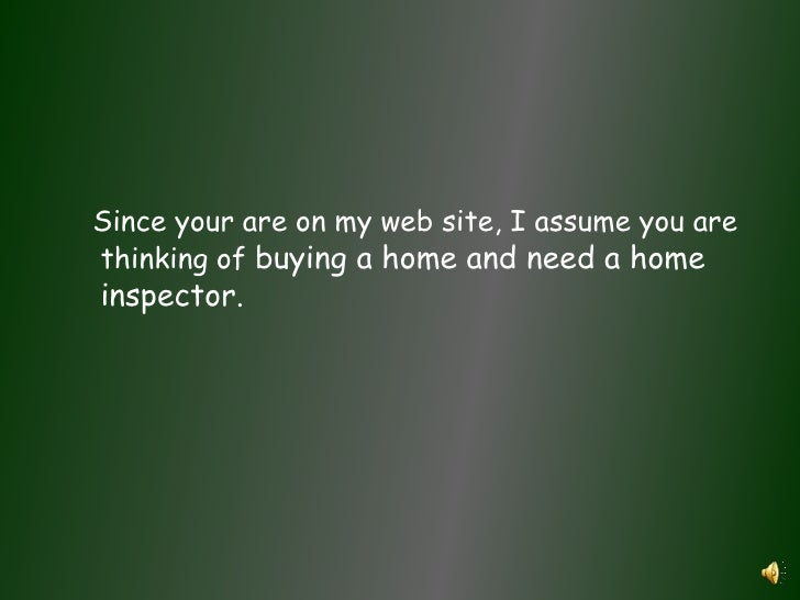 Since your are on my web site, I assume you are thinking of buying a home and need a home inspector.<br />