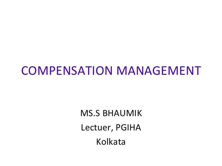 COMPENSATION MANAGEMENT MS.S BHAUMIK Lectuer, PGIHA Kolkata