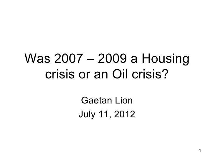 Was 2007 – 2009 a Housing  crisis or an Oil crisis?        Gaetan Lion        July 11, 2012                             1
