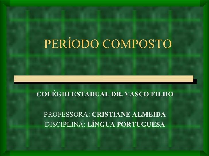 PERÍODO COMPOSTO COLÉGIO ESTADUAL DR. VASCO FILHO PROFESSORA:  CRISTIANE ALMEIDA DISCIPLINA:  LÍNGUA PORTUGUESA