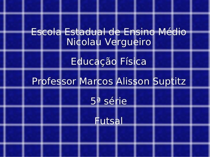 Escola Estadual de Ensino Médio Nicolau Vergueiro Educação Física Professor Marcos Alisson Suptitz 5ª série Futsal