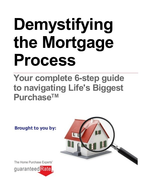 Brought to you by: Demystifying the Mortgage Process Your complete 6-step guide to navigating Life's Biggest PurchaseTM