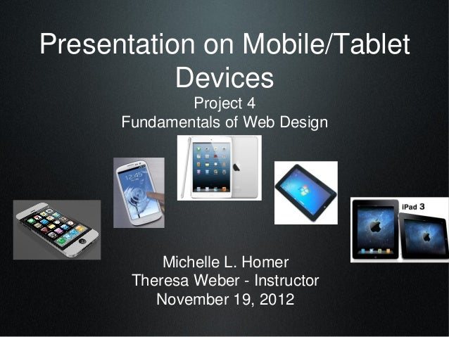 Presentation on Mobile/Tablet           Devices              Project 4      Fundamentals of Web Design           Michelle ...