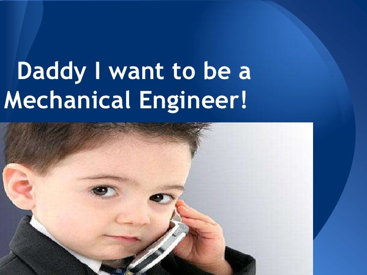 Daddy I want to be aMechanical Engineer!