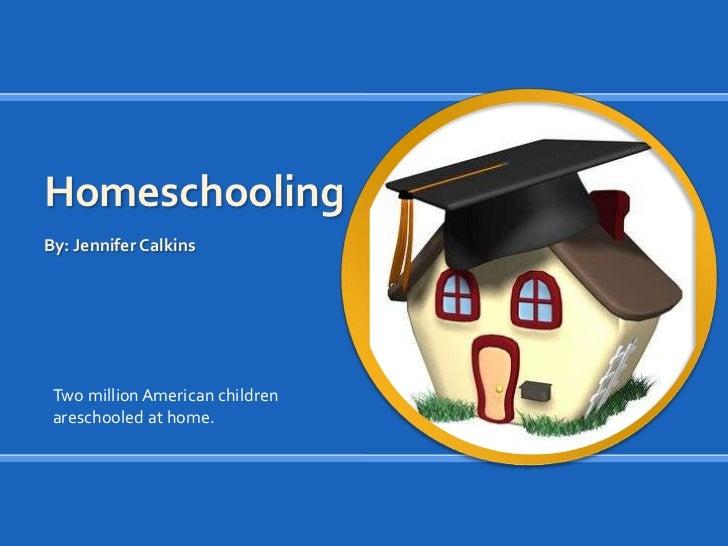 Homeschooling<br />By: Jennifer Calkins<br />Two million American childrenareschooled at home.<br />
