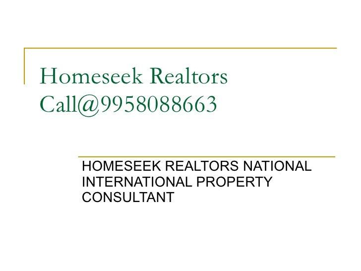 Homeseek Realtors Call@9958088663 HOMESEEK REALTORS NATIONAL INTERNATIONAL PROPERTY CONSULTANT