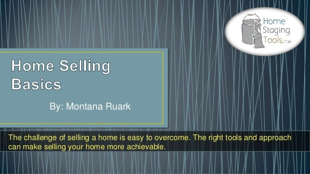 By: Montana RuarkThe challenge of selling a home is easy to overcome. The right tools and approachcan make selling your ho...