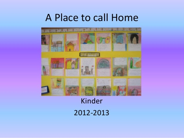 A Place to call Home        Kinder      2012-2013
