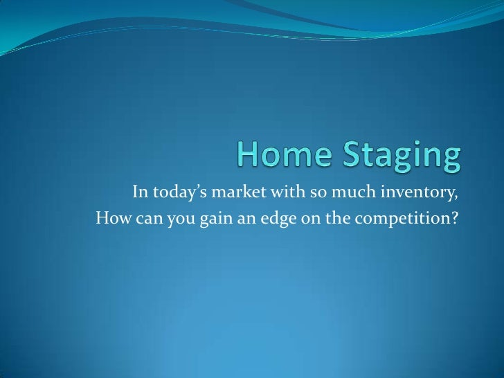 Home Staging<br />In today's market with so much inventory, <br />How can you gain an edge on the competition?  <br />