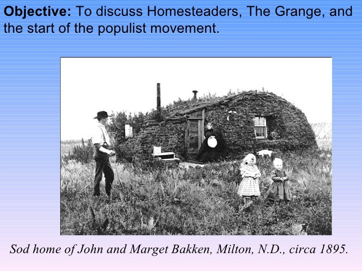 Objective:  To discuss Homesteaders, The Grange, and the start of the populist movement. Sod home of John and Marget Bakke...
