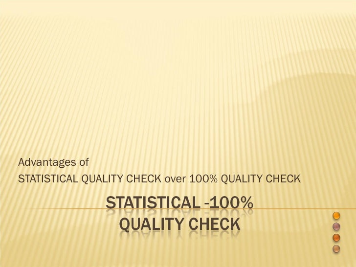 Advantages of  STATISTICAL QUALITY CHECK over 100% QUALITY CHECK