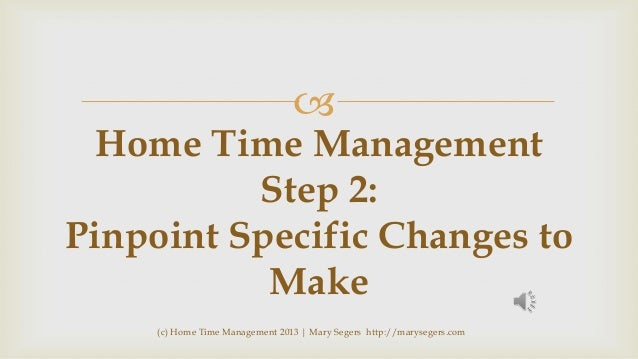   Home Time Management Step 2: Pinpoint Specific Changes to Make (c) Home Time Management 2013   Mary Segers http://marys...
