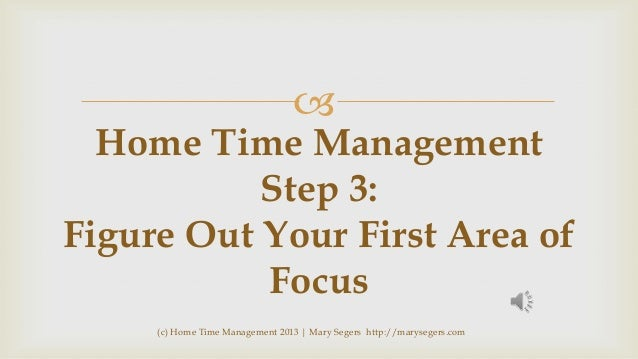   Home Time Management Step 3: Figure Out Your First Area of Focus (c) Home Time Management 2013 | Mary Segers http://mar...