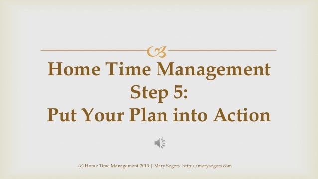   Home Time Management Step 5: Put Your Plan into Action (c) Home Time Management 2013   Mary Segers http://marysegers.co...