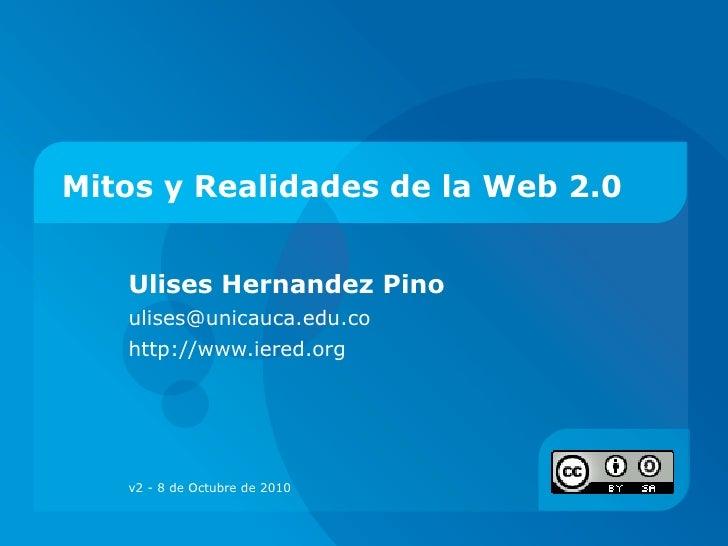 Mitos y Realidades de la Web 2.0 Ulises Hernandez Pino ulises@unicauca.edu.co  http://www.iered.org  v2 - 8 de Octubre de ...
