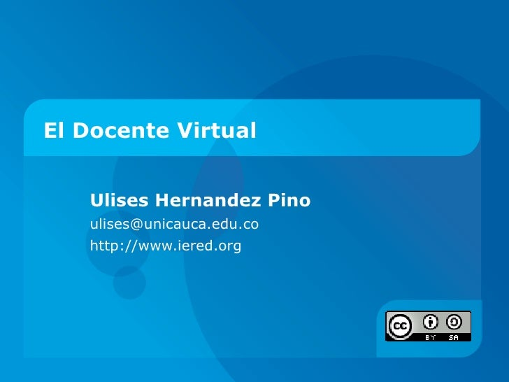 El Docente Virtual Ulises Hernandez Pino ulises@unicauca.edu.co  http://www.iered.org
