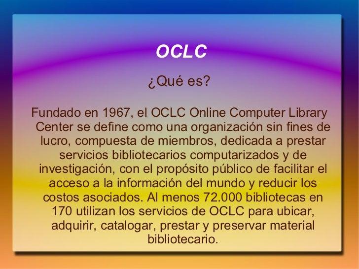 OCLC ¿Qué es? Fundado en 1967, el OCLC Online Computer Library Center se define como una organización sin fines de lucro, ...