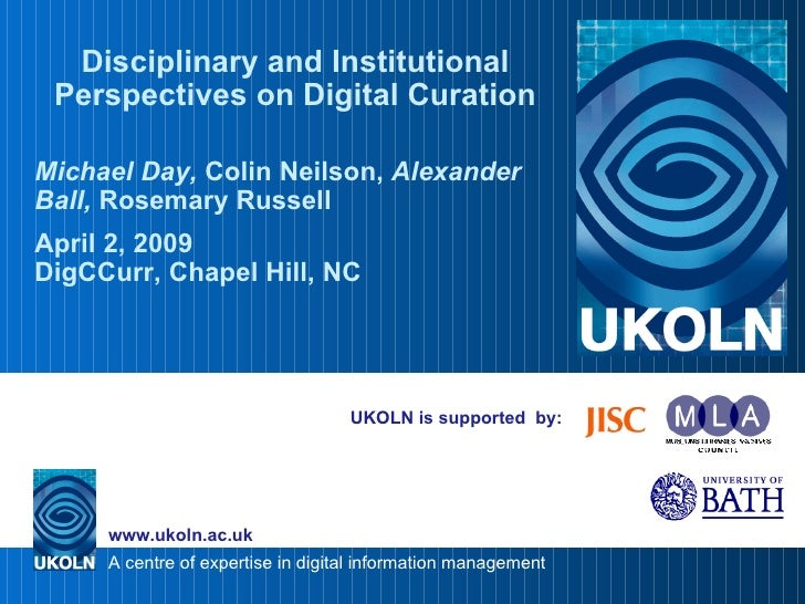 UKOLN is supported  by: Disciplinary and Institutional Perspectives on Digital Curation Michael Day,  Colin Neilson,  Alex...