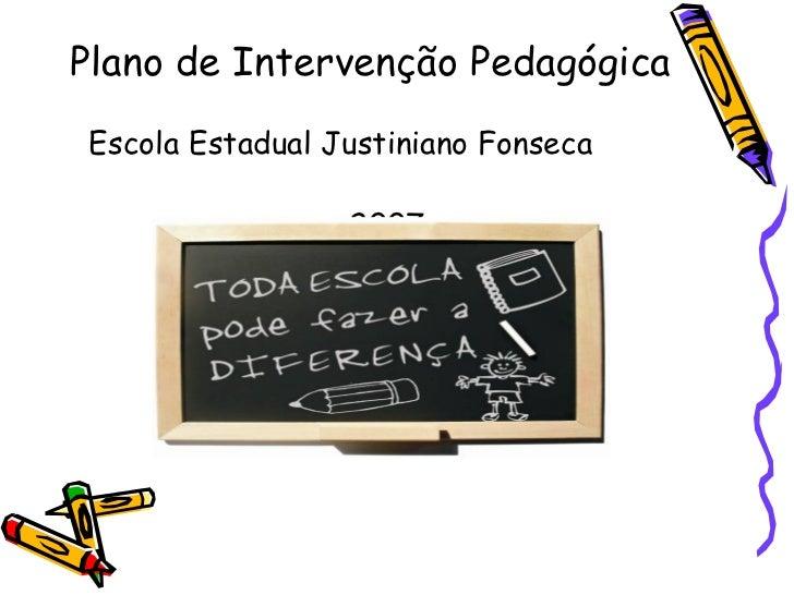 Plano de Intervenção Pedagógica <ul><li>Escola Estadual Justiniano Fonseca   </li></ul><ul><li>2007 </li></ul>