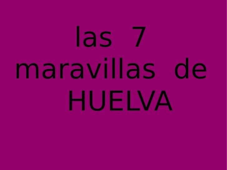 las  siete   maravillas  Huelva