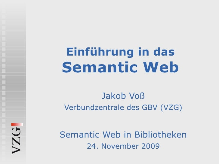Einführung in das Semantic Web Jakob Voß Verbundzentrale des GBV (VZG) Semantic Web in Bibliotheken 24. November 2009