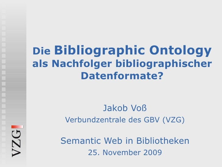 Die  Bibliographic Ontology  als Nachfolger bibliographischer Datenformate? Jakob Voß Verbundzentrale des GBV (VZG) Semant...